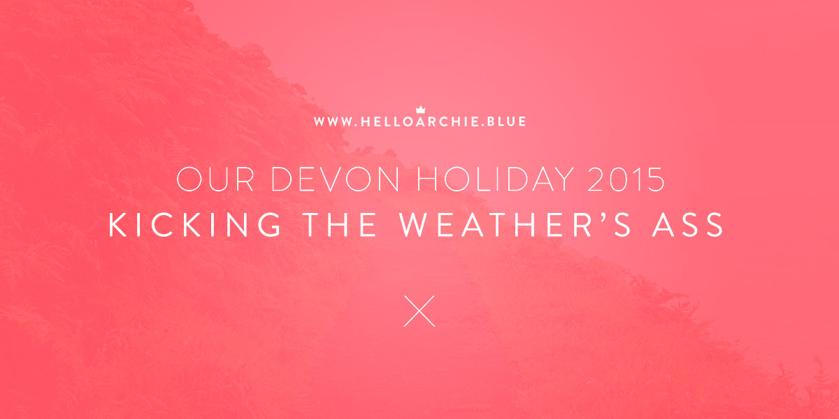 Our Devon Holiday 2015 - Kicking the Weather's Ass