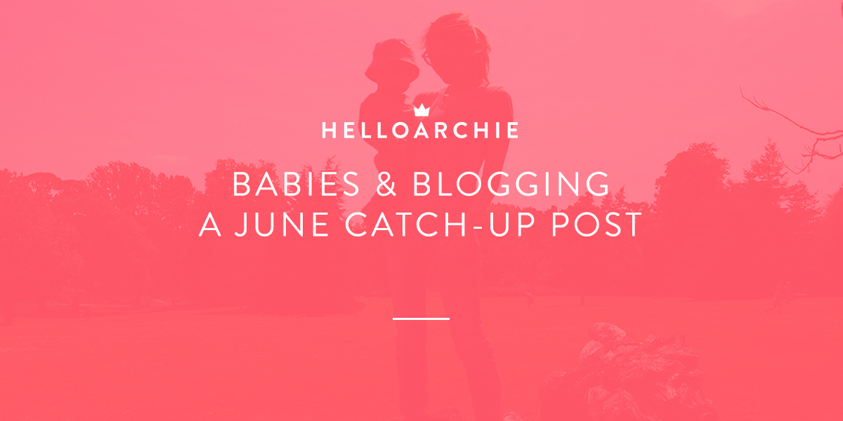 Babies & Blogging - A June Catch-Up Post