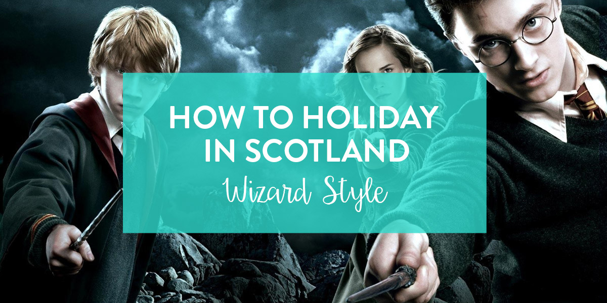 How to Holiday Like a Wizard - Scotland Style